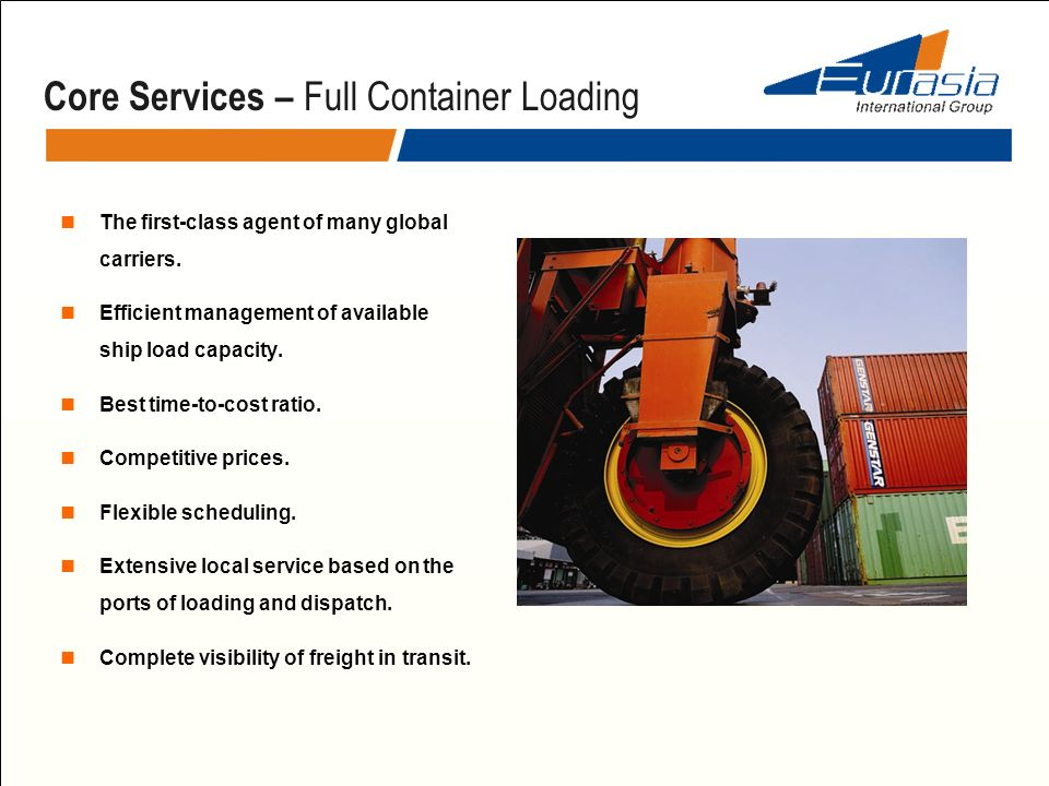 Core Services – Full Container Loading The first-class agent of many global carriers. Efficient management of available ship load capacity. Best time-