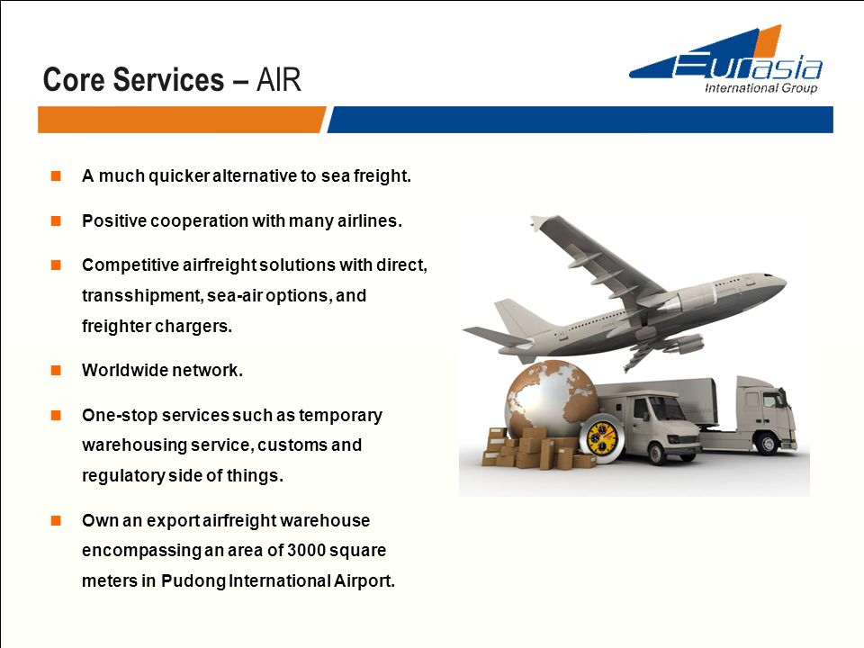 Core Services – AIR A much quicker alternative to sea freight. Positive cooperation with many airlines. Competitive airfreight solutions with direct,