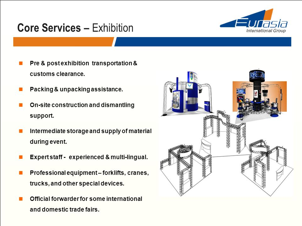 Core Services – Exhibition Pre & post exhibition transportation & customs clearance. Packing & unpacking assistance. On-site construction and dismantl