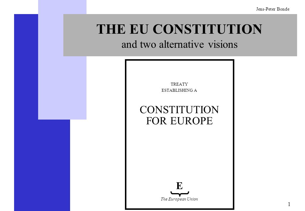 1 Jens-Peter Bonde THE EU CONSTITUTION and two alternative visions TREATY ESTABLISHING A CONSTITUTION FOR EUROPE E The European Union
