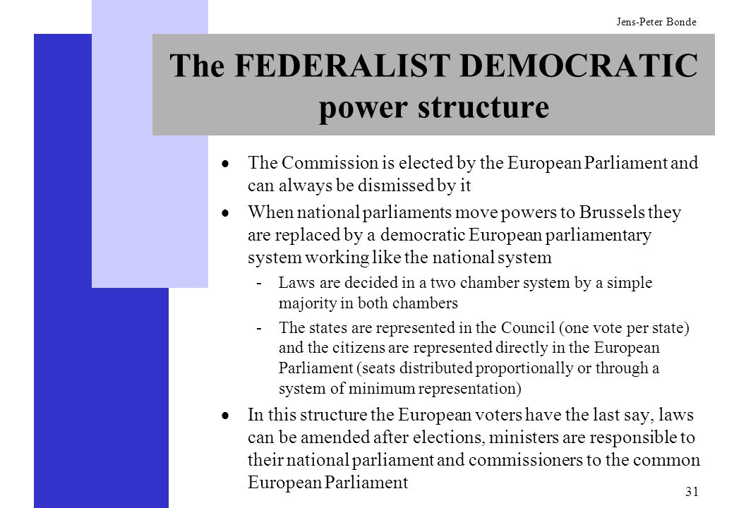 31 Jens-Peter Bonde The FEDERALIST DEMOCRATIC power structure The Commission is elected by the European Parliament and can always be dismissed by it W