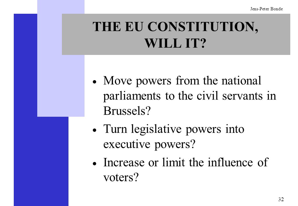 32 Jens-Peter Bonde THE EU CONSTITUTION, WILL IT? Move powers from the national parliaments to the civil servants in Brussels? Turn legislative powers