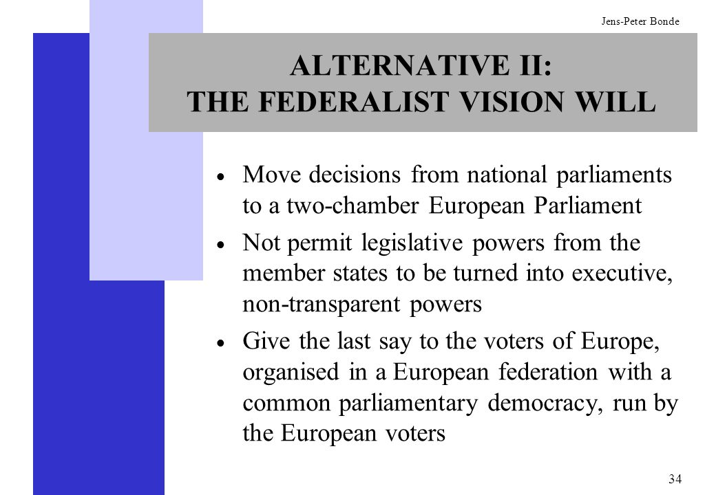 34 Jens-Peter Bonde ALTERNATIVE II: THE FEDERALIST VISION WILL Move decisions from national parliaments to a two-chamber European Parliament Not permi