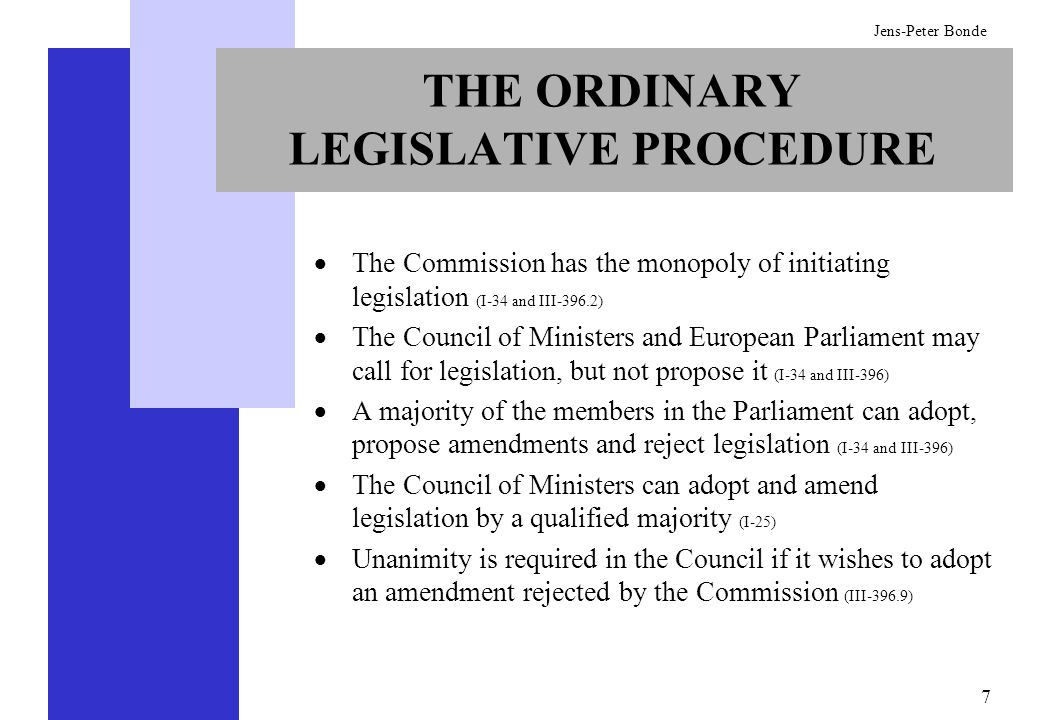 7 Jens-Peter Bonde THE ORDINARY LEGISLATIVE PROCEDURE The Commission has the monopoly of initiating legislation (I-34 and III-396.2) The Council of Mi