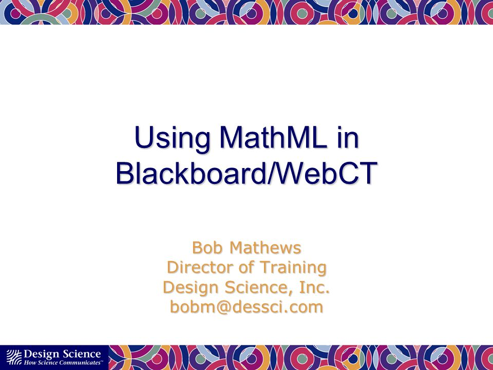 Using MathML in Blackboard/WebCT Bob Mathews Director of Training Design Science, Inc.