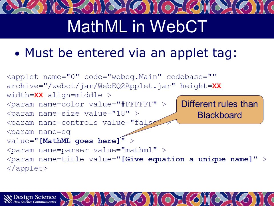 MathML in WebCT Must be entered via an applet tag: <applet name= 0 code= webeq.Main codebase= archive= /webct/jar/WebEQ2Applet.jar height=XX width=XX align=middle > <param name=eq value= [MathML goes here] > Different rules than Blackboard