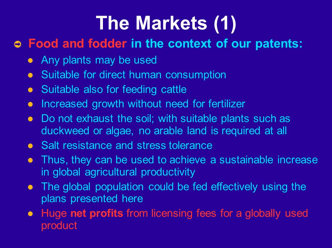 The Markets (1) Food and fodder in the context of our patents: Any plants may be used Suitable for direct human consumption Suitable also for feeding cattle Increased growth without need for fertilizer Do not exhaust the soil; with suitable plants such as duckweed or algae, no arable land is required at all Salt resistance and stress tolerance Thus, they can be used to achieve a sustainable increase in global agricultural productivity The global population could be fed effectively using the plans presented here Huge net profits from licensing fees for a globally used product