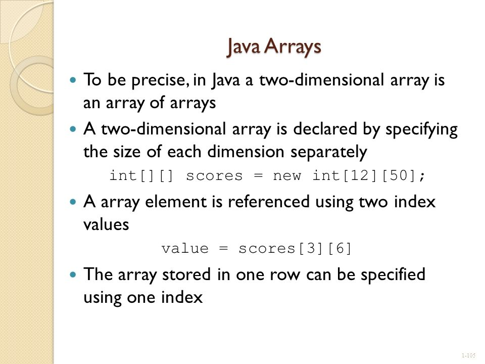 Java Arrays To be precise, in Java a two-dimensional array is an array of arrays A two-dimensional array is declared by specifying the size of each di