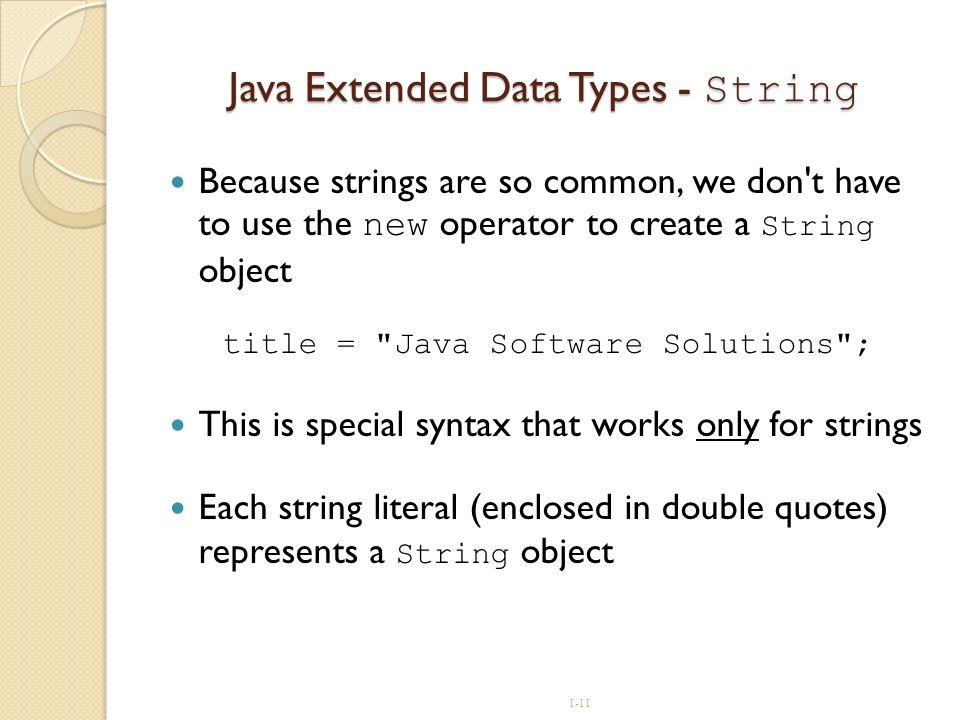 1-11 Java Extended Data Types - String Because strings are so common, we don't have to use the new operator to create a String object title =