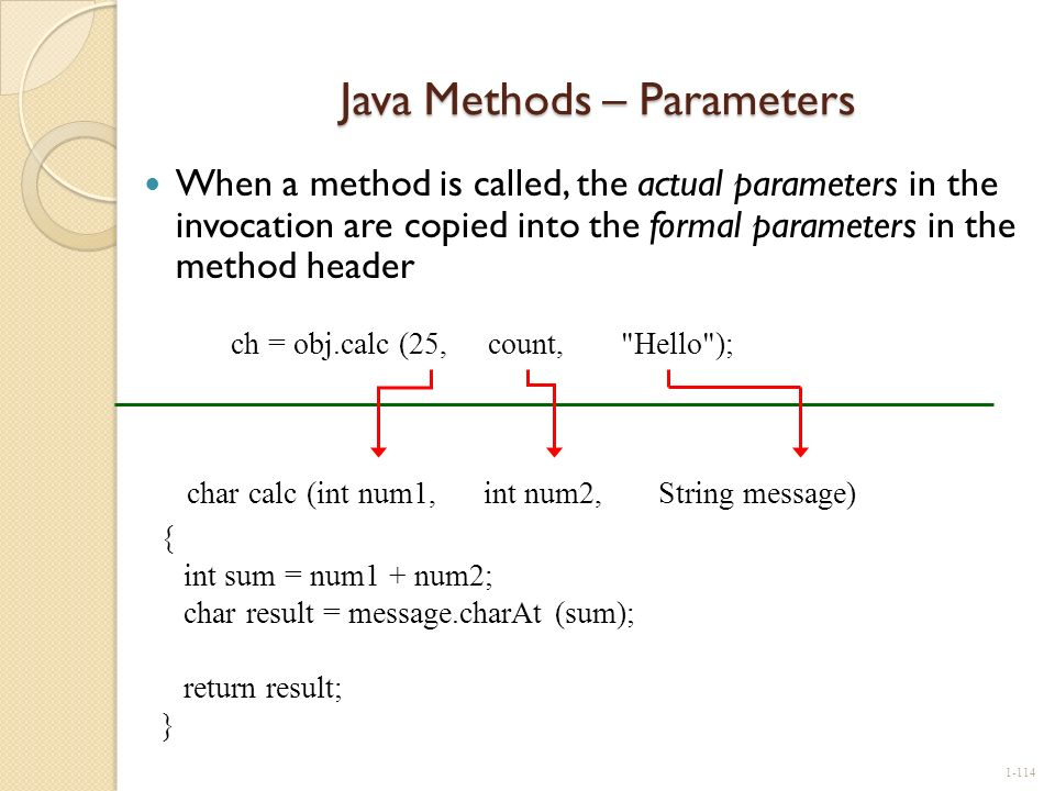 Java Methods – Parameters When a method is called, the actual parameters in the invocation are copied into the formal parameters in the method header