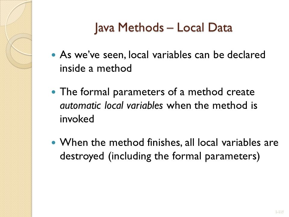 Java Methods – Local Data As weve seen, local variables can be declared inside a method The formal parameters of a method create automatic local varia