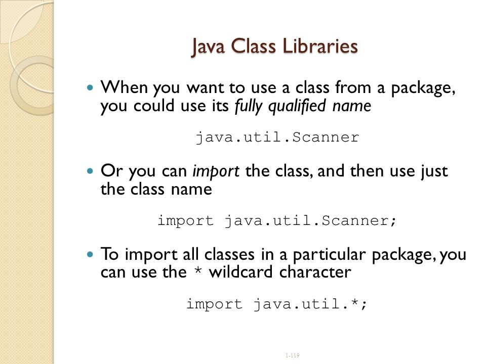 1-119 Java Class Libraries When you want to use a class from a package, you could use its fully qualified name java.util.Scanner Or you can import the