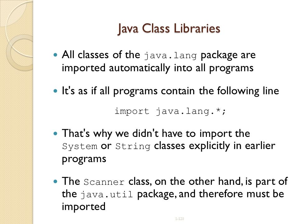 1-120 Java Class Libraries All classes of the java.lang package are imported automatically into all programs It's as if all programs contain the follo