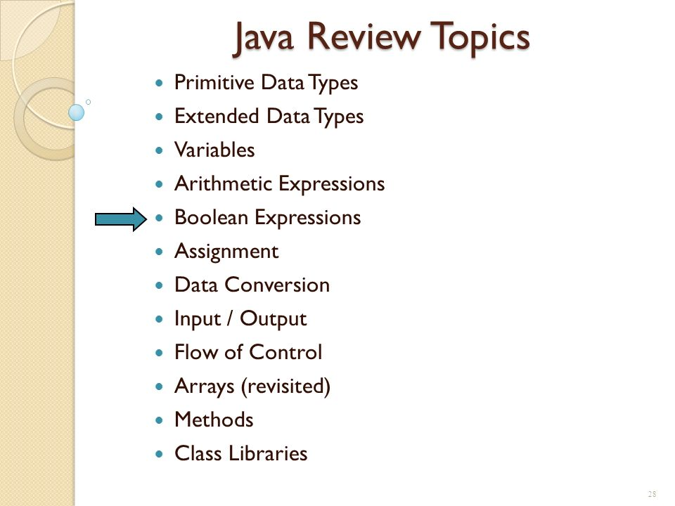 28 Java Review Topics Primitive Data Types Extended Data Types Variables Arithmetic Expressions Boolean Expressions Assignment Data Conversion Input /