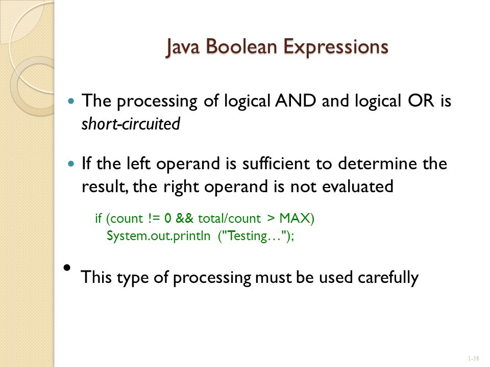 Java Boolean Expressions The processing of logical AND and logical OR is short-circuited If the left operand is sufficient to determine the result, th