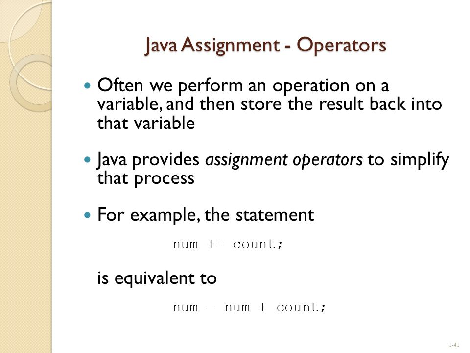 Java Assignment - Operators Often we perform an operation on a variable, and then store the result back into that variable Java provides assignment op