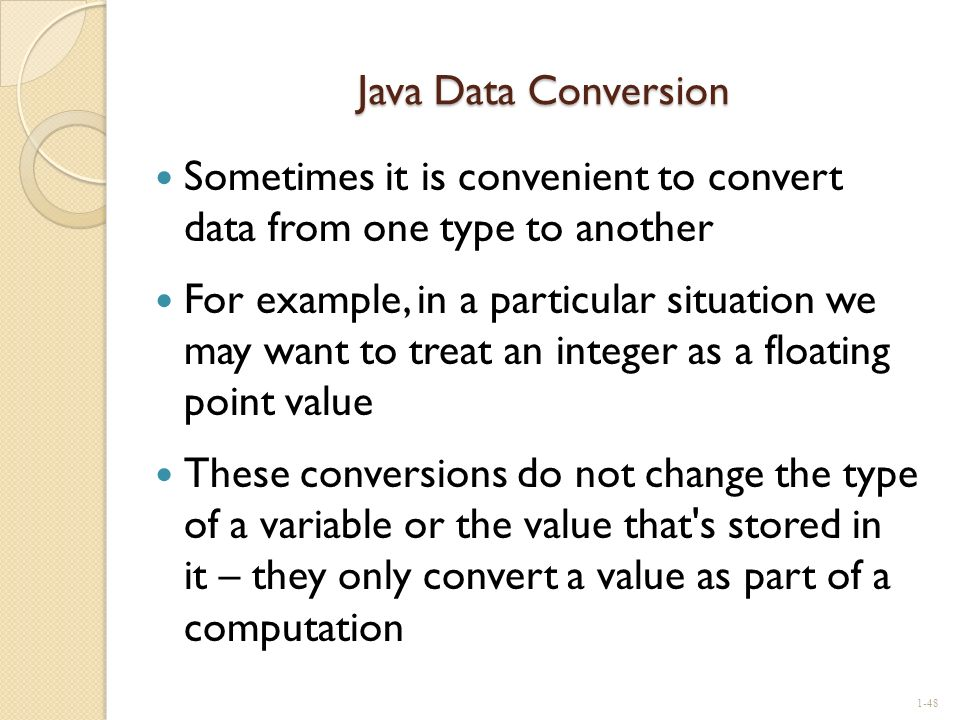 Java Data Conversion Sometimes it is convenient to convert data from one type to another For example, in a particular situation we may want to treat a