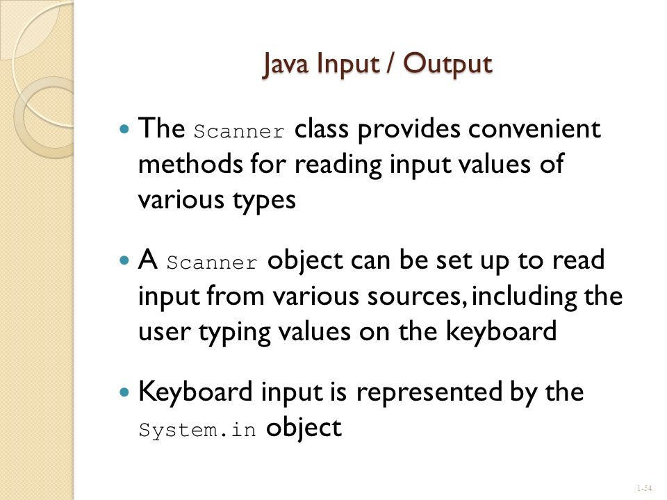 Java Input / Output The Scanner class provides convenient methods for reading input values of various types A Scanner object can be set up to read inp
