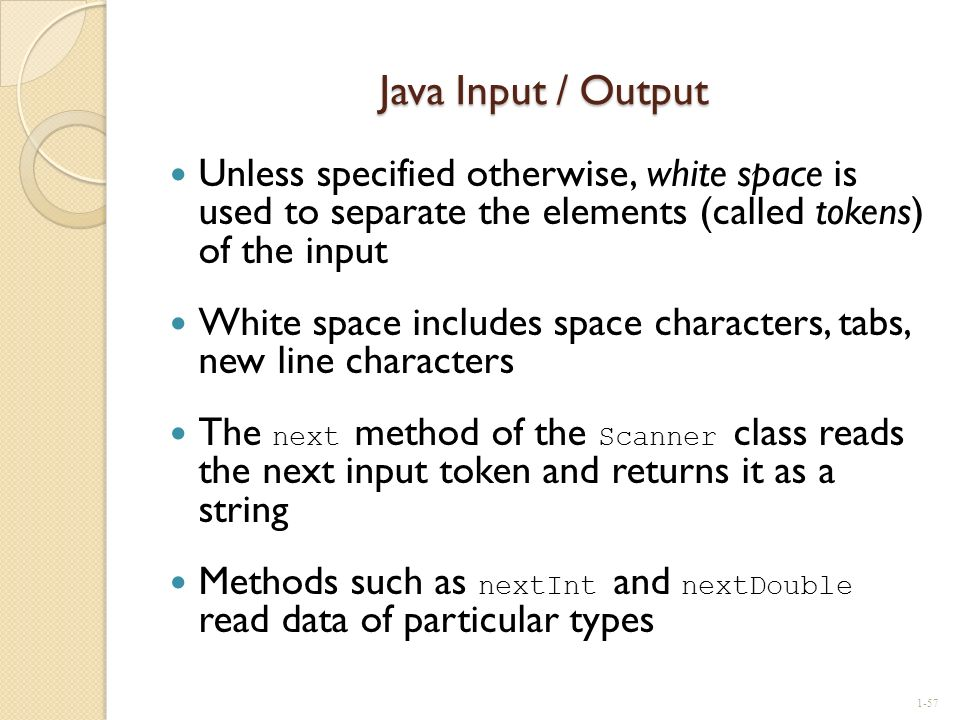 Java Input / Output Unless specified otherwise, white space is used to separate the elements (called tokens) of the input White space includes space c