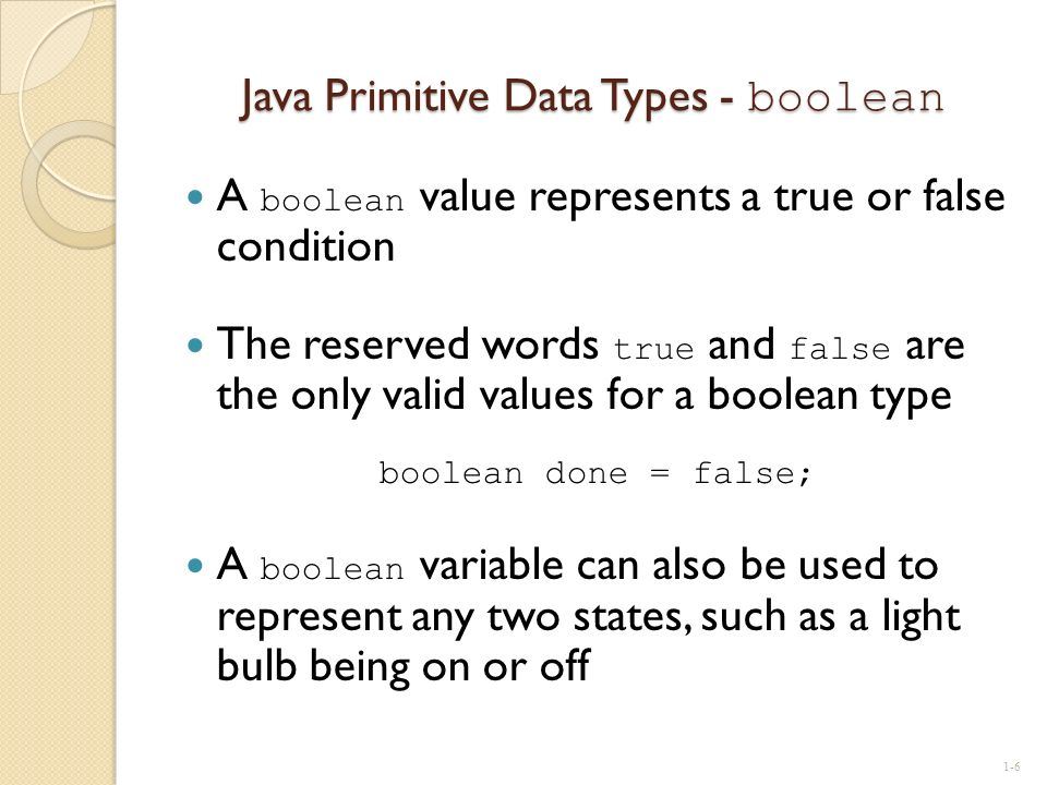 Java Primitive Data Types - boolean A boolean value represents a true or false condition The reserved words true and false are the only valid values f