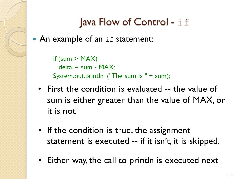 Java Flow of Control - if An example of an if statement: if (sum > MAX) delta = sum - MAX; System.out.println (