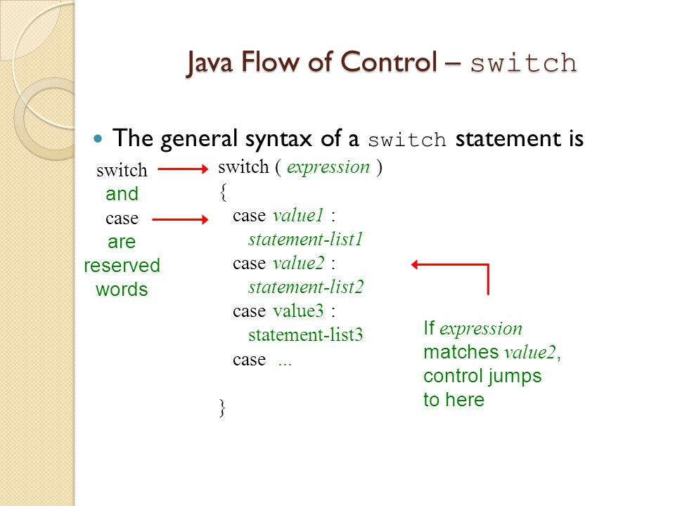 Java Flow of Control – switch The general syntax of a switch statement is switch ( expression ) { case value1 : statement-list1 case value2 : statemen