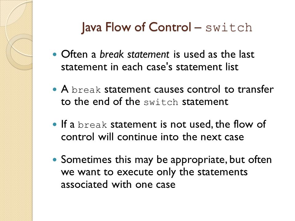 Java Flow of Control – switch Often a break statement is used as the last statement in each case's statement list A break statement causes control to