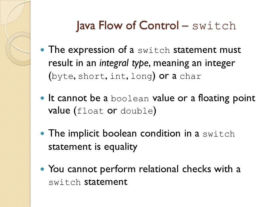 Java Flow of Control – switch The expression of a switch statement must result in an integral type, meaning an integer ( byte, short, int, long ) or a