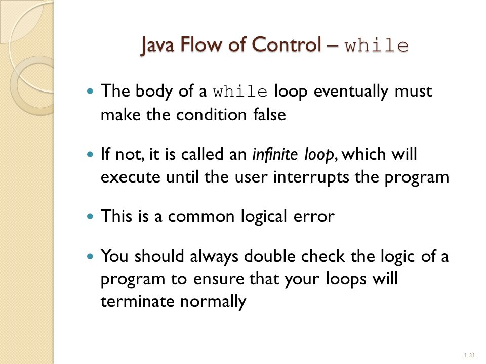 Java Flow of Control – while The body of a while loop eventually must make the condition false If not, it is called an infinite loop, which will execu