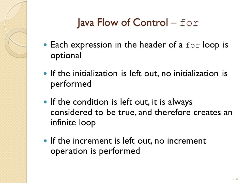 Java Flow of Control – for Each expression in the header of a for loop is optional If the initialization is left out, no initialization is performed I