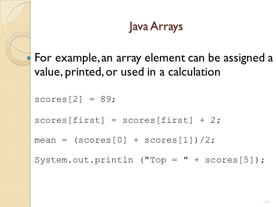 Java Arrays For example, an array element can be assigned a value, printed, or used in a calculation scores[2] = 89; scores[first] = scores[first] + 2