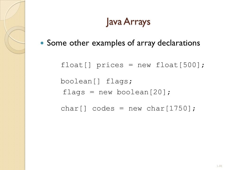 Java Arrays Some other examples of array declarations float[] prices = new float[500]; boolean[] flags; flags = new boolean[20]; char[] codes = new ch
