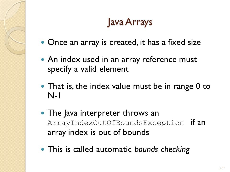 Java Arrays Once an array is created, it has a fixed size An index used in an array reference must specify a valid element That is, the index value mu