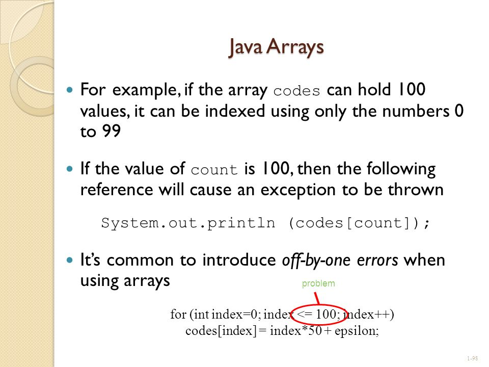 Java Arrays For example, if the array codes can hold 100 values, it can be indexed using only the numbers 0 to 99 If the value of count is 100, then t