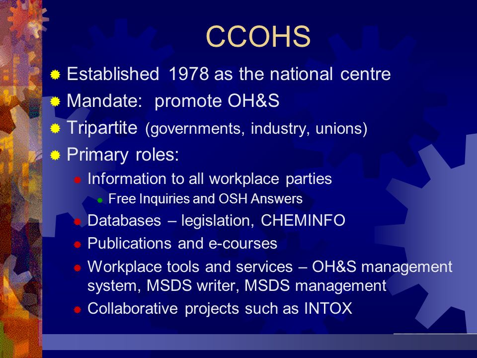 CCOHS Established 1978 as the national centre Mandate: promote OH&S Tripartite (governments, industry, unions) Primary roles: Information to all workp