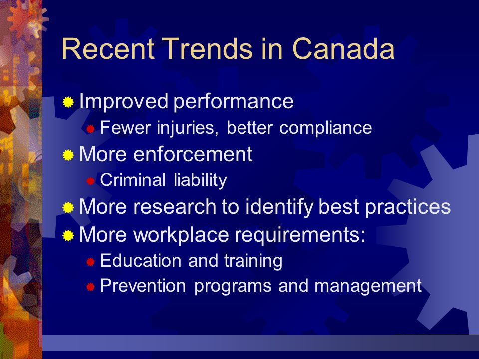 Recent Trends in Canada Improved performance Fewer injuries, better compliance More enforcement Criminal liability More research to identify best prac