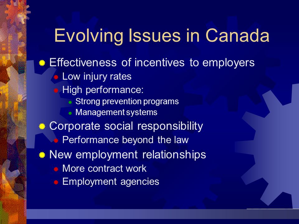 Evolving Issues in Canada Effectiveness of incentives to employers Low injury rates High performance: Strong prevention programs Management systems Co