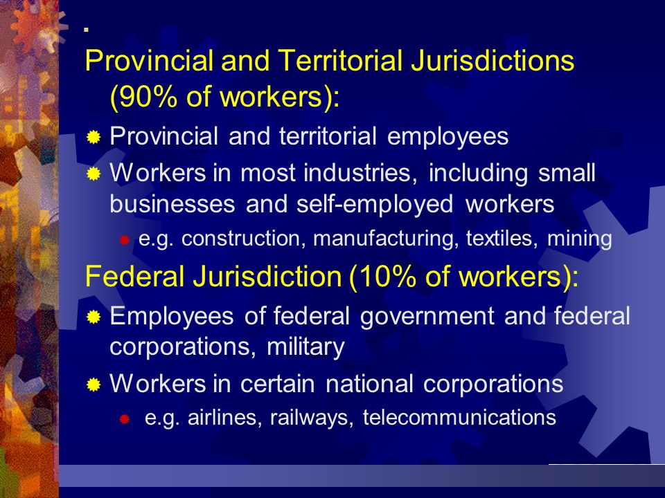 . Provincial and Territorial Jurisdictions (90% of workers): Provincial and territorial employees Workers in most industries, including small business