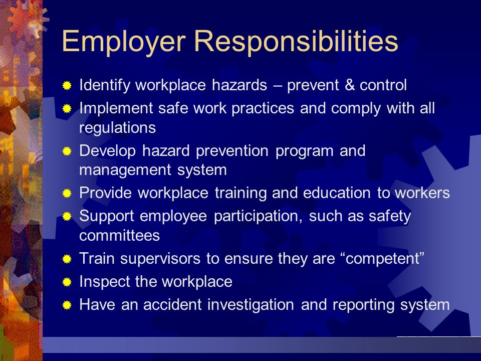 Employer Responsibilities Identify workplace hazards – prevent & control Implement safe work practices and comply with all regulations Develop hazard