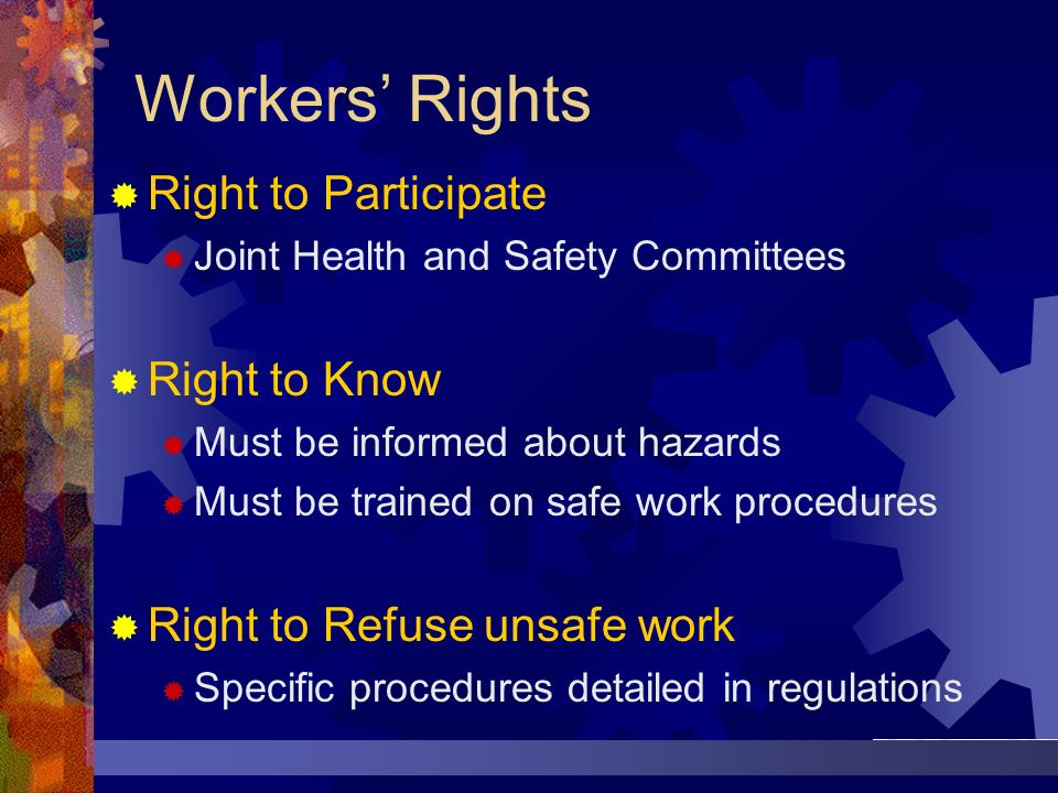 Workers Rights Right to Participate Joint Health and Safety Committees Right to Know Must be informed about hazards Must be trained on safe work proce