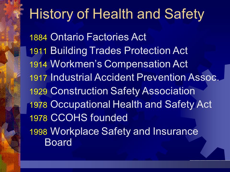 History of Health and Safety 1884 Ontario Factories Act 1911 Building Trades Protection Act 1914 Workmens Compensation Act 1917 Industrial Accident Pr