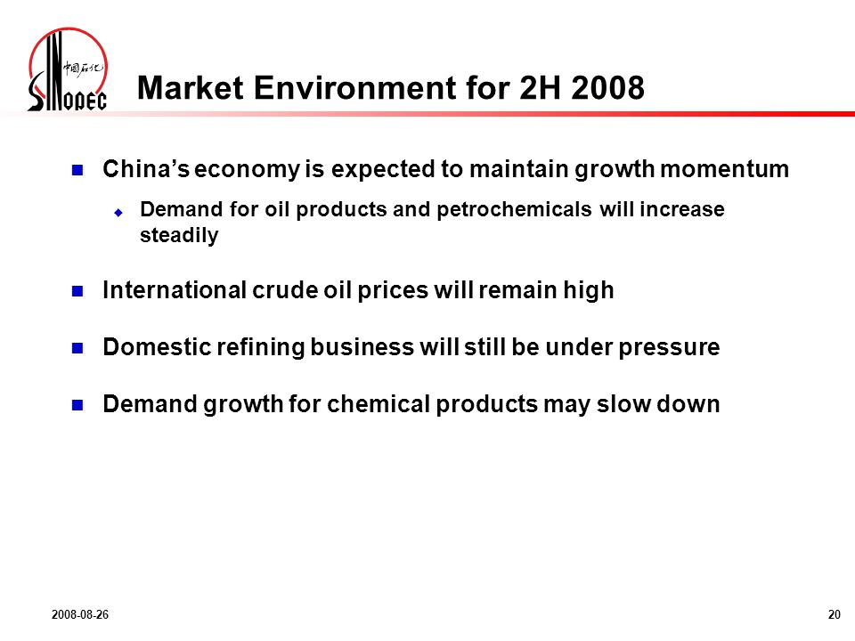 2008-08-2620 Market Environment for 2H 2008 Chinas economy is expected to maintain growth momentum Demand for oil products and petrochemicals will increase steadily International crude oil prices will remain high Domestic refining business will still be under pressure Demand growth for chemical products may slow down