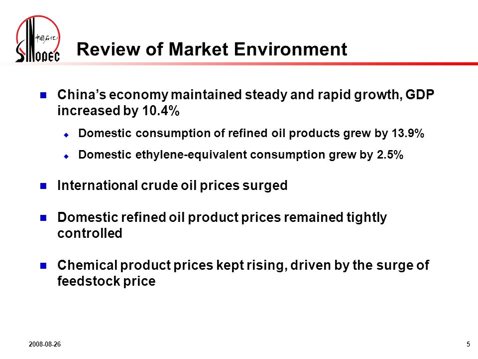 2008-08-265 Review of Market Environment Chinas economy maintained steady and rapid growth, GDP increased by 10.4% Domestic consumption of refined oil products grew by 13.9% Domestic ethylene-equivalent consumption grew by 2.5% International crude oil prices surged Domestic refined oil product prices remained tightly controlled Chemical product prices kept rising, driven by the surge of feedstock price