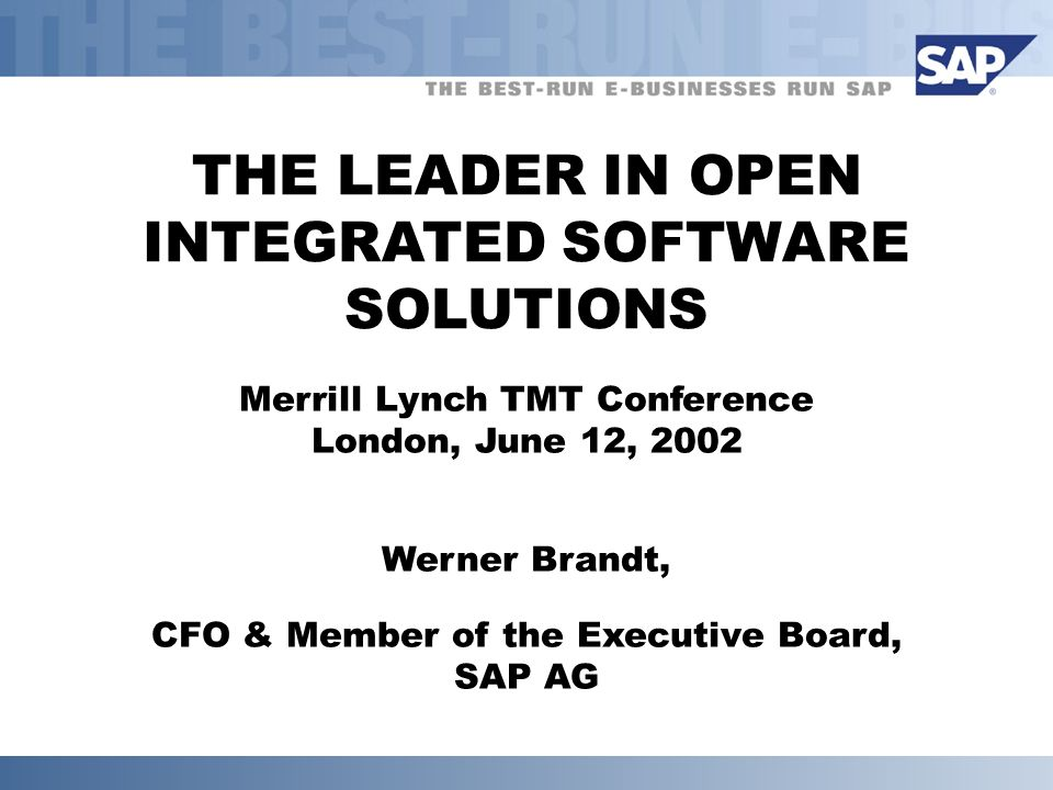 THE LEADER IN OPEN INTEGRATED SOFTWARE SOLUTIONS Merrill Lynch TMT Conference London, June 12, 2002 Werner Brandt, CFO & Member of the Executive Board, SAP AG