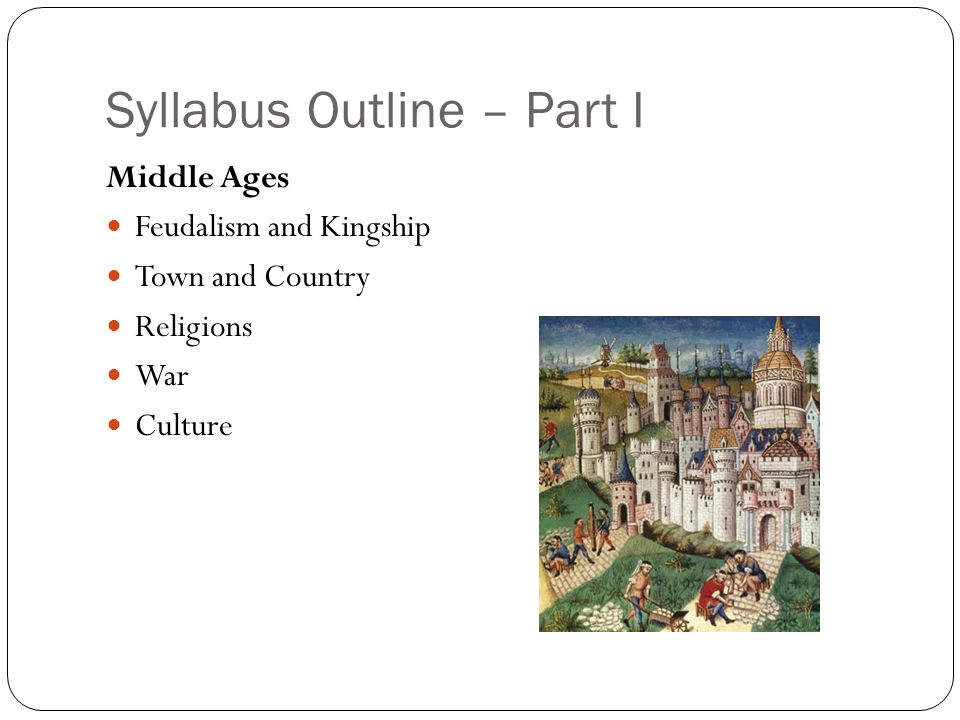 Syllabus Outline – Part I Middle Ages Feudalism and Kingship Town and Country Religions War Culture