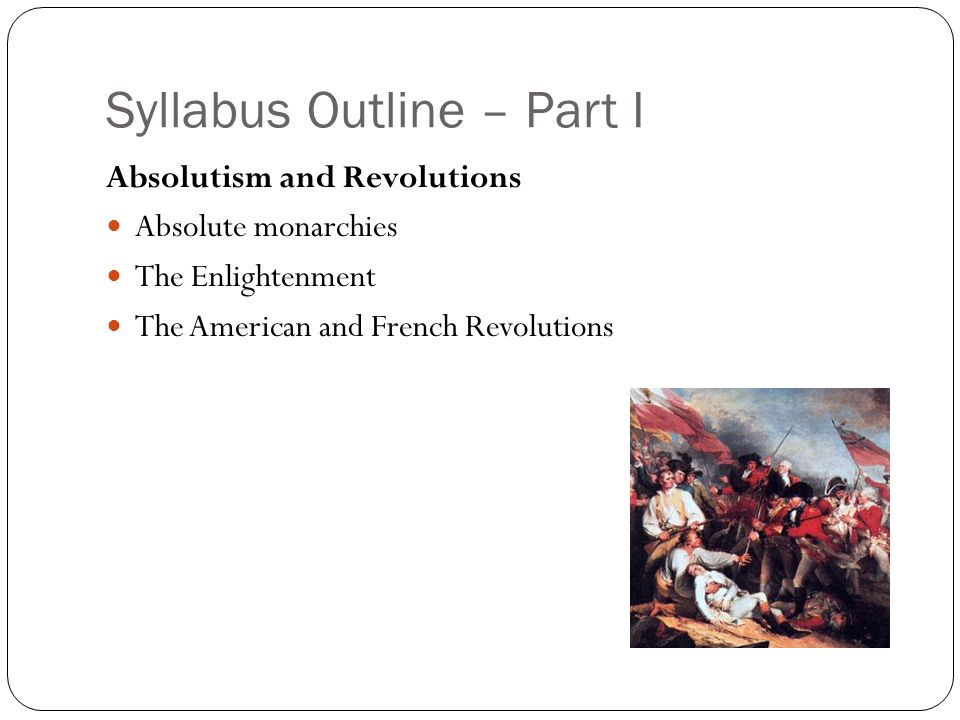Syllabus Outline – Part I Absolutism and Revolutions Absolute monarchies The Enlightenment The American and French Revolutions
