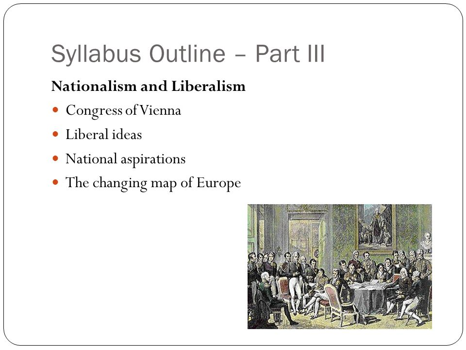 Syllabus Outline – Part III Nationalism and Liberalism Congress of Vienna Liberal ideas National aspirations The changing map of Europe