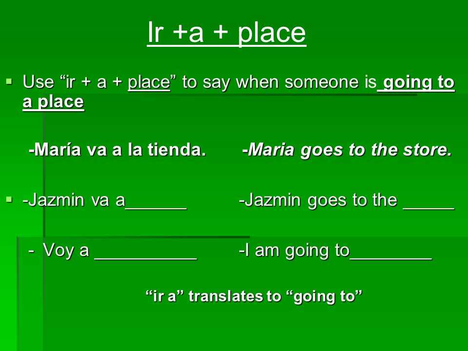 Use ir + a + place to say when someone going to a place Use ir + a + place to say when someone is going to a place -María va a la tienda. -Maria goes