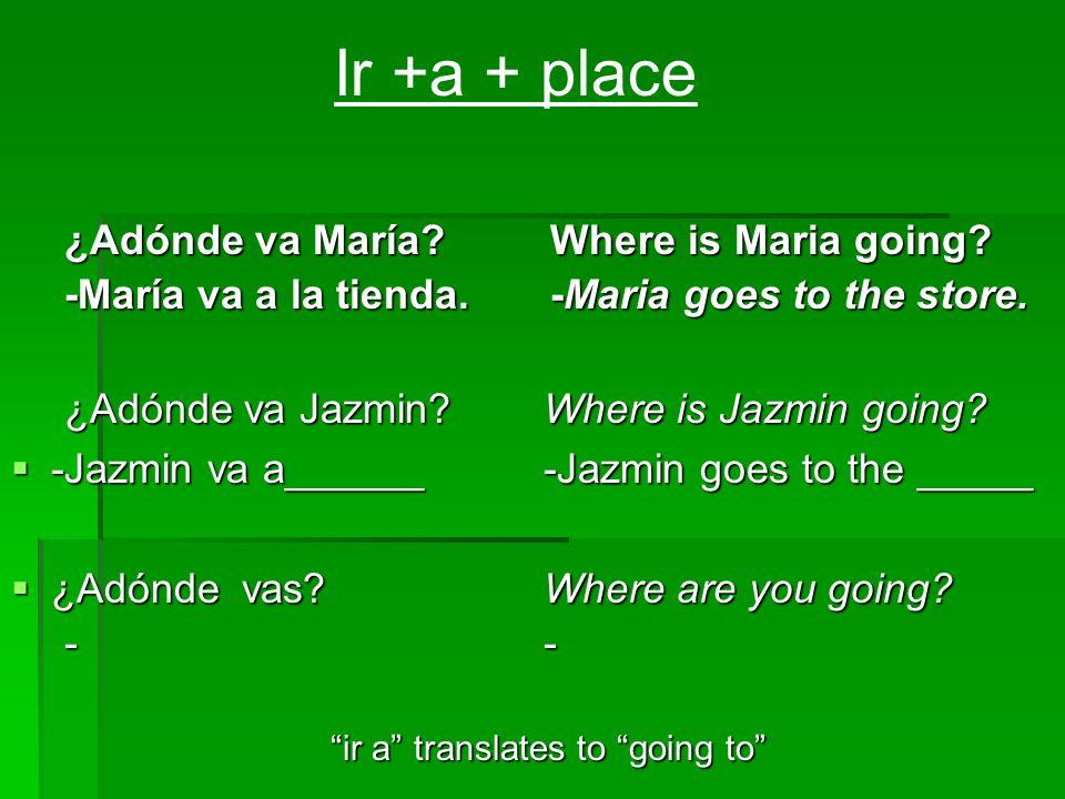 ¿Adónde va María? Where is Maria going? -María va a la tienda. -Maria goes to the store. ¿Adónde va Jazmin? Where is Jazmin going? -Jazmin va a______