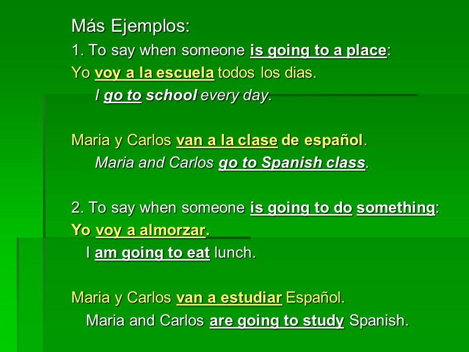 Más Ejemplos: 1. To say when someone is going to a place: Yo voy a la escuela todos los dias. I go to school every day. Maria y Carlos van a la clase